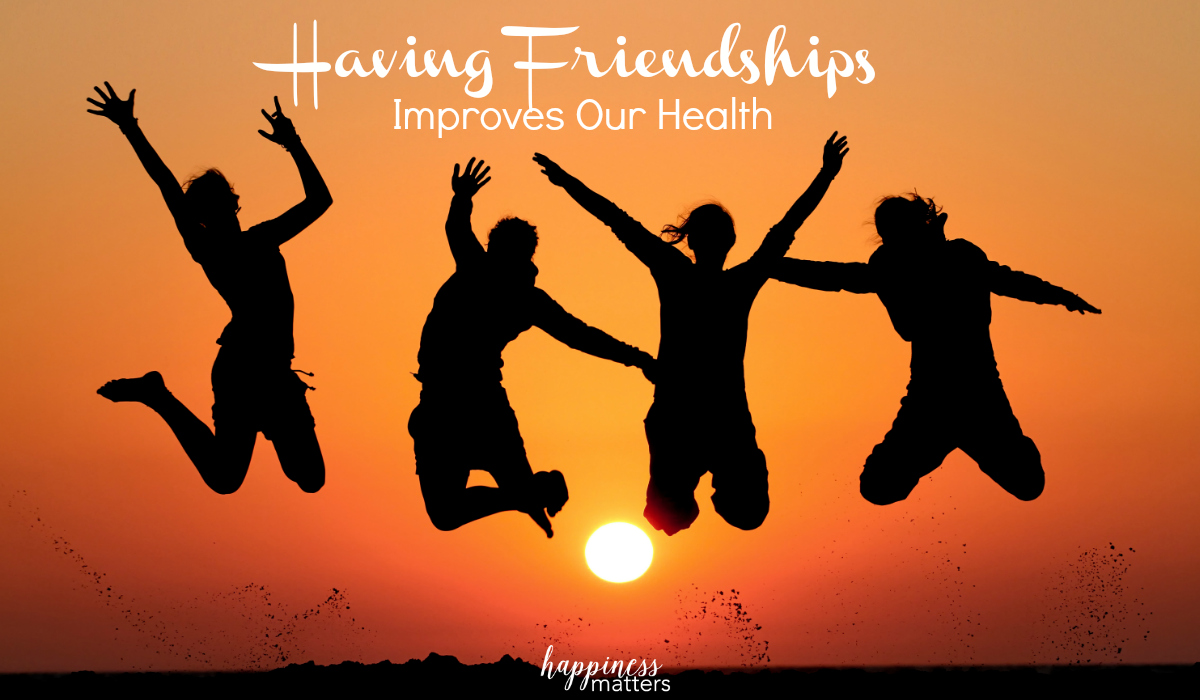 Having friendships improves our health and is an important piece of our well-being. It can be a couple or a big group that keeps you connected socially.